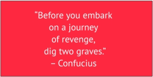 "red box with white text: ""Before you embark on a journey of revenge, dig two graves."" – Confucius"