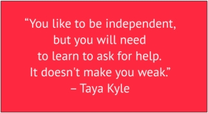 "red box with white text: ""You like to be independent, but you will need to learn to ask for help. It doesn't make you weak."" – Taya Kyle"