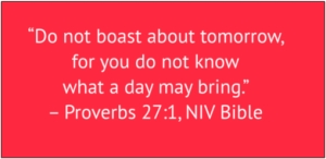 "red box with white text: ""Do not boast about tomorrow, for you do not know what a day may bring."" – Proverbs 27:1, NIV Bible"