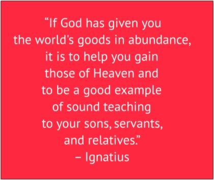"red box with white text: ""If God has given you the world's goods in abundance, it is to help you gain those of Heaven and to be a good example of sound teaching to your sons, servants, and relatives."" – Ignatius"