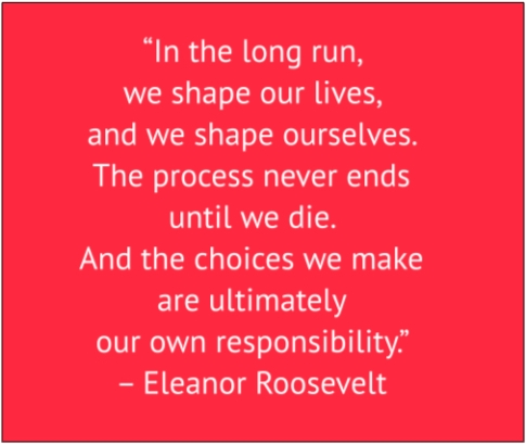 "red box with white text: ""In the long run, we shape our lives, and we shape ourselves. The process never ends until we die. And the choices we make are ultimately our own responsibility."" ­– Eleanor Roosevelt"