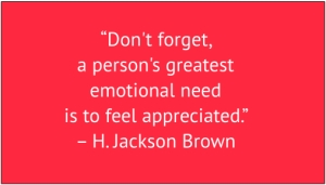 "red box with white text: ""Don't forget, a person's greatest emotional need is to feel appreciated."" – H. Jackson Brown"